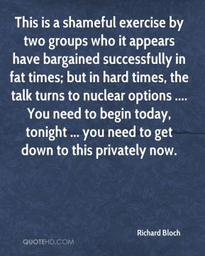 This is a shameful exercise by two groups who it appears have bargained successfully in fat times; but in hard times, the talk turns to nuclear options .... You need to begin today, tonight ... you need to get down to this privately now.
