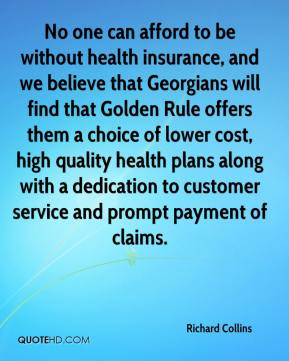 Richard Collins  - No one can afford to be without health insurance, and we believe that Georgians will find that Golden Rule offers them a choice of lower cost, high quality health plans along with a dedication to customer service and prompt payment of claims.