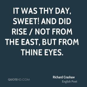 Richard Crashaw  - It was Thy day, sweet! and did rise / Not from the East, but from Thine eyes.