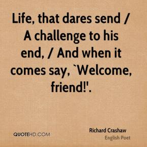 Richard Crashaw  - Life, that dares send / A challenge to his end, / And when it comes say, `Welcome, friend!'.