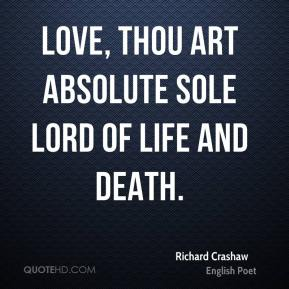 Richard Crashaw  - Love, thou art absolute sole Lord Of life and death.