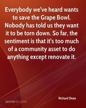 Richard Dean  - Everybody we've heard wants to save the Grape Bowl. Nobody has told us they want it to be torn down. So far, the sentiment is that it's too much of a community asset to do anything except renovate it.