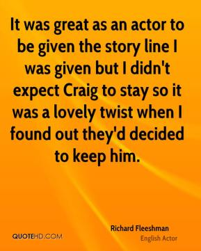 It was great as an actor to be given the story line I was given but I didn't expect Craig to stay so it was a lovely twist when I found out they'd decided to keep him.
