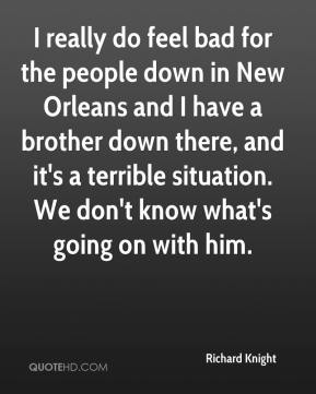 Richard Knight  - I really do feel bad for the people down in New Orleans and I have a brother down there, and it's a terrible situation. We don't know what's going on with him.