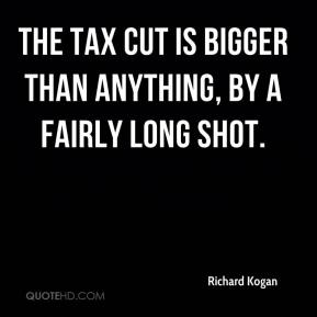 The tax cut is bigger than anything, by a fairly long shot.