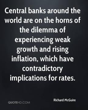 Richard McGuire  - Central banks around the world are on the horns of the dilemma of experiencing weak growth and rising inflation, which have contradictory implications for rates.