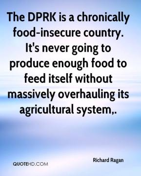 Richard Ragan  - The DPRK is a chronically food-insecure country. It's never going to produce enough food to feed itself without massively overhauling its agricultural system.