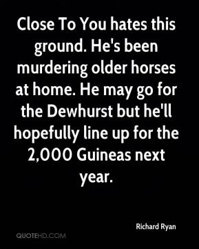 Richard Ryan  - Close To You hates this ground. He's been murdering older horses at home. He may go for the Dewhurst but he'll hopefully line up for the 2,000 Guineas next year.