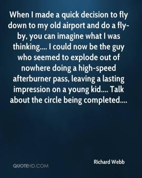 Richard Webb  - When I made a quick decision to fly down to my old airport and do a fly-by, you can imagine what I was thinking.... I could now be the guy who seemed to explode out of nowhere doing a high-speed afterburner pass, leaving a lasting impression on a young kid.... Talk about the circle being completed....