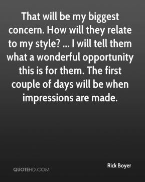Rick Boyer  - That will be my biggest concern. How will they relate to my style? ... I will tell them what a wonderful opportunity this is for them. The first couple of days will be when impressions are made.