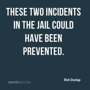 Rick Dunlap  - These two incidents in the jail could have been prevented.