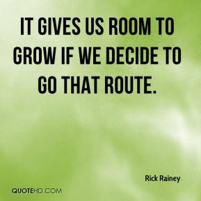 Rick Rainey  - It gives us room to grow if we decide to go that route.