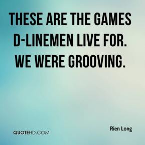 Rien Long  - These are the games d-linemen live for. We were grooving.