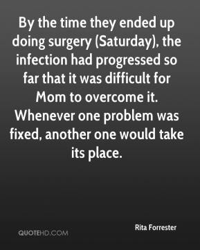 Rita Forrester  - By the time they ended up doing surgery (Saturday), the infection had progressed so far that it was difficult for Mom to overcome it. Whenever one problem was fixed, another one would take its place.