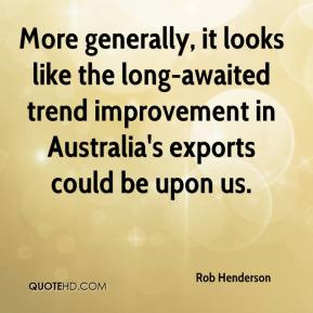 Rob Henderson  - More generally, it looks like the long-awaited trend improvement in Australia's exports could be upon us.