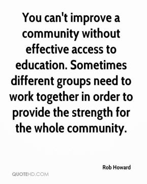 Rob Howard  - You can't improve a community without effective access to education. Sometimes different groups need to work together in order to provide the strength for the whole community.
