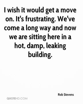I wish it would get a move on. It's frustrating. We've come a long way and now we are sitting here in a hot, damp, leaking building.