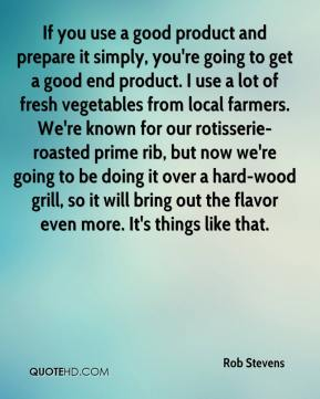 If you use a good product and prepare it simply, you're going to get a good end product. I use a lot of fresh vegetables from local farmers. We're known for our rotisserie-roasted prime rib, but now we're going to be doing it over a hard-wood grill, so it will bring out the flavor even more. It's things like that.
