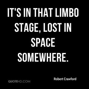 Robert Crawford  - It's in that limbo stage, lost in space somewhere.
