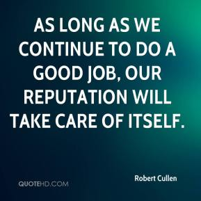 Robert Cullen  - As long as we continue to do a good job, our reputation will take care of itself.