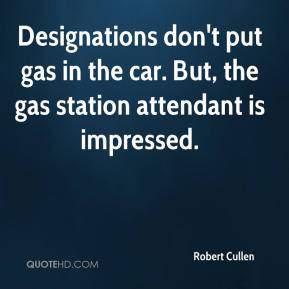 Robert Cullen  - Designations don't put gas in the car. But, the gas station attendant is impressed.