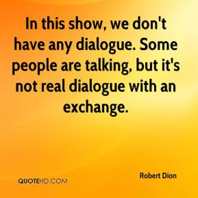 In this show, we don't have any dialogue. Some people are talking, but it's not real dialogue with an exchange.