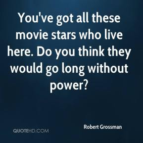 Robert Grossman  - You've got all these movie stars who live here. Do you think they would go long without power?