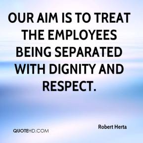 Robert Herta  - Our aim is to treat the employees being separated with dignity and respect.
