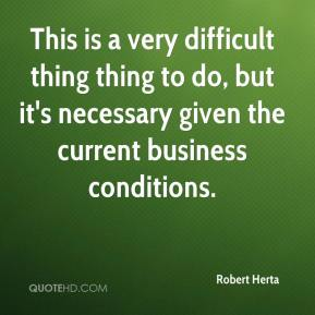 Robert Herta  - This is a very difficult thing thing to do, but it's necessary given the current business conditions.