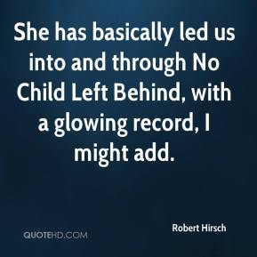Robert Hirsch  - She has basically led us into and through No Child Left Behind, with a glowing record, I might add.