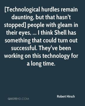 Robert Hirsch  - [Technological hurdles remain daunting, but that hasn't stopped] people with gleam in their eyes, ... I think Shell has something that could turn out successful. They've been working on this technology for a long time.