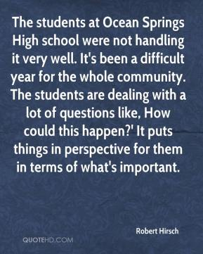 Robert Hirsch  - The students at Ocean Springs High school were not handling it very well. It's been a difficult year for the whole community. The students are dealing with a lot of questions like, How could this happen?' It puts things in perspective for them in terms of what's important.