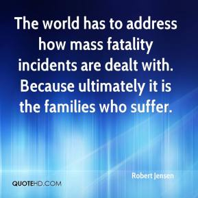 Robert Jensen  - The world has to address how mass fatality incidents are dealt with. Because ultimately it is the families who suffer.