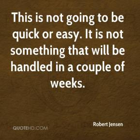 Robert Jensen  - This is not going to be quick or easy. It is not something that will be handled in a couple of weeks.