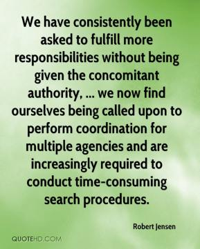 Robert Jensen  - We have consistently been asked to fulfill more responsibilities without being given the concomitant authority, ... we now find ourselves being called upon to perform coordination for multiple agencies and are increasingly required to conduct time-consuming search procedures.