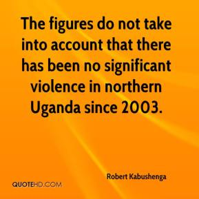 Robert Kabushenga  - The figures do not take into account that there has been no significant violence in northern Uganda since 2003.