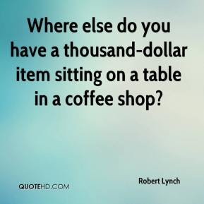 Robert Lynch  - Where else do you have a thousand-dollar item sitting on a table in a coffee shop?
