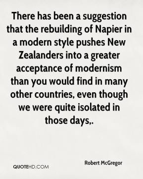 Robert McGregor  - There has been a suggestion that the rebuilding of Napier in a modern style pushes New Zealanders into a greater acceptance of modernism than you would find in many other countries, even though we were quite isolated in those days.