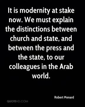Robert Menard  - It is modernity at stake now. We must explain the distinctions between church and state, and between the press and the state, to our colleagues in the Arab world.