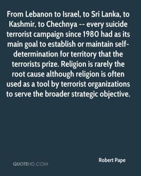 Robert Pape  - From Lebanon to Israel, to Sri Lanka, to Kashmir, to Chechnya -- every suicide terrorist campaign since 1980 had as its main goal to establish or maintain self-determination for territory that the terrorists prize. Religion is rarely the root cause although religion is often used as a tool by terrorist organizations to serve the broader strategic objective.