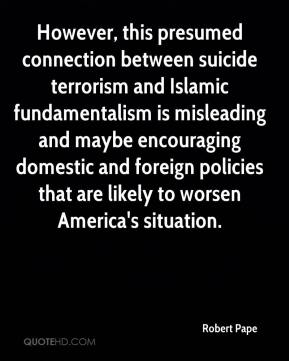 Robert Pape  - However, this presumed connection between suicide terrorism and Islamic fundamentalism is misleading and maybe encouraging domestic and foreign policies that are likely to worsen America's situation.