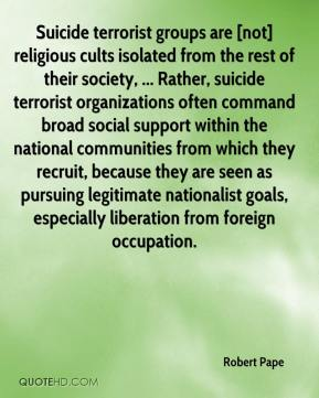 Robert Pape  - Suicide terrorist groups are [not] religious cults isolated from the rest of their society, ... Rather, suicide terrorist organizations often command broad social support within the national communities from which they recruit, because they are seen as pursuing legitimate nationalist goals, especially liberation from foreign occupation.
