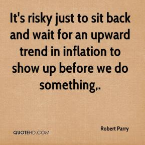 Robert Parry  - It's risky just to sit back and wait for an upward trend in inflation to show up before we do something.
