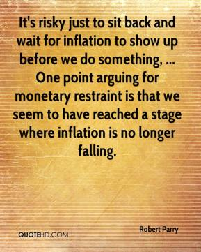 Robert Parry  - It's risky just to sit back and wait for inflation to show up before we do something, ... One point arguing for monetary restraint is that we seem to have reached a stage where inflation is no longer falling.
