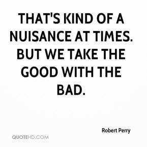That's kind of a nuisance at times. But we take the good with the bad.