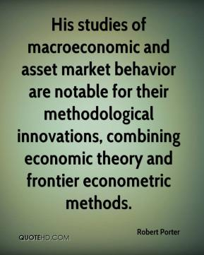 Robert Porter  - His studies of macroeconomic and asset market behavior are notable for their methodological innovations, combining economic theory and frontier econometric methods.