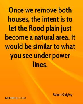 Robert Quigley  - Once we remove both houses, the intent is to let the flood plain just become a natural area. It would be similar to what you see under power lines.