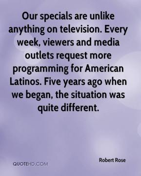 Robert Rose  - Our specials are unlike anything on television. Every week, viewers and media outlets request more programming for American Latinos. Five years ago when we began, the situation was quite different.