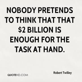 Robert Twilley  - Nobody pretends to think that that $2 billion is enough for the task at hand.