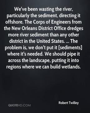Robert Twilley  - We've been wasting the river, particularly the sediment, directing it offshore. The Corps of Engineers from the New Orleans District Office dredges more river sediment than any other district in the United States. ... The problem is, we don't put it [sediments] where it's needed. We should pipe it across the landscape, putting it into regions where we can build wetlands.